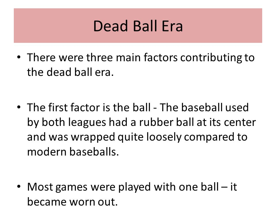 Dead Ball Era There were three main factors contributing to the dead ball era. The first factor is the ball - The baseball used by both leagues had a