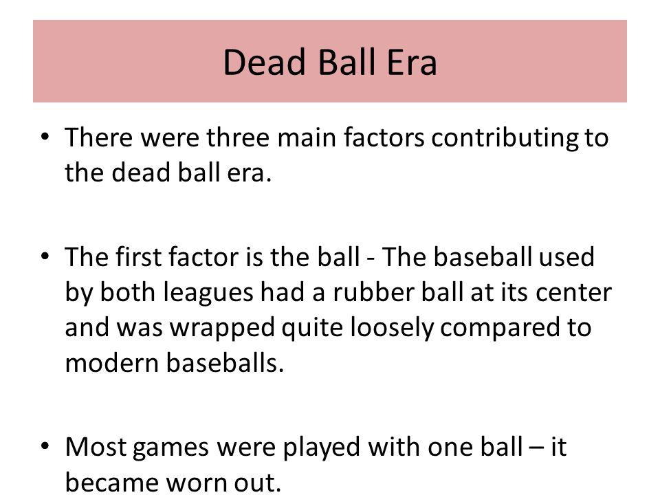 Dead Ball Era There were three main factors contributing to the dead ball era.