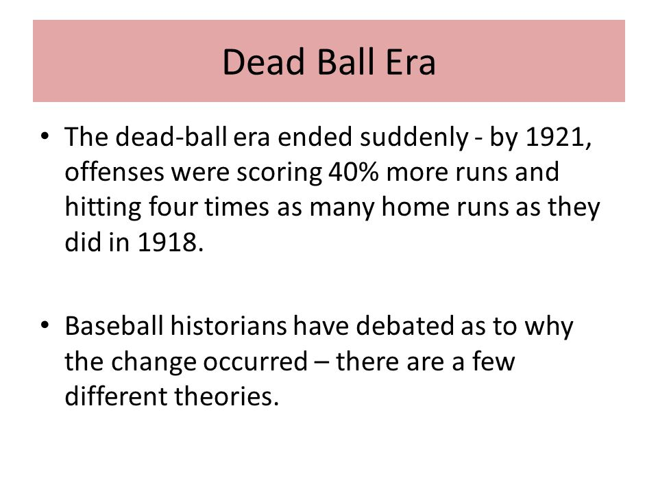 Dead Ball Era The dead-ball era ended suddenly - by 1921, offenses were scoring 40% more runs and hitting four times as many home runs as they did in 1918.