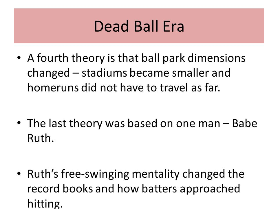 Dead Ball Era A fourth theory is that ball park dimensions changed – stadiums became smaller and homeruns did not have to travel as far.