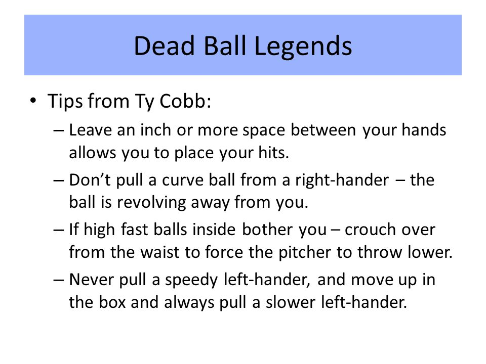 Dead Ball Legends Tips from Ty Cobb: – Leave an inch or more space between your hands allows you to place your hits.