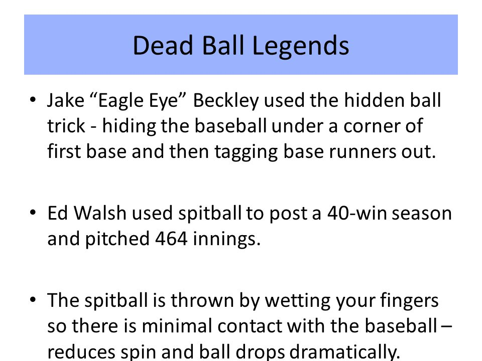 Dead Ball Legends Jake Eagle Eye Beckley used the hidden ball trick - hiding the baseball under a corner of first base and then tagging base runners out.