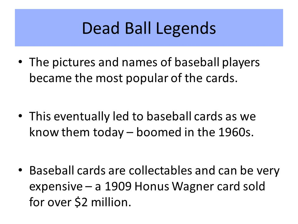 Dead Ball Legends The pictures and names of baseball players became the most popular of the cards.