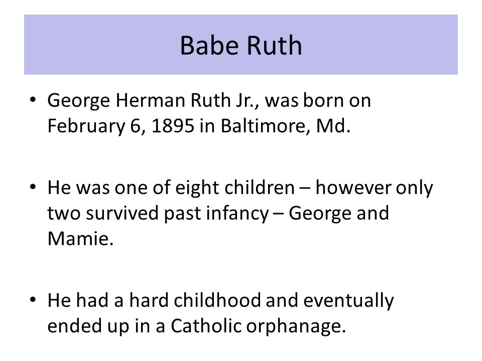 Babe Ruth George Herman Ruth Jr., was born on February 6, 1895 in Baltimore, Md.