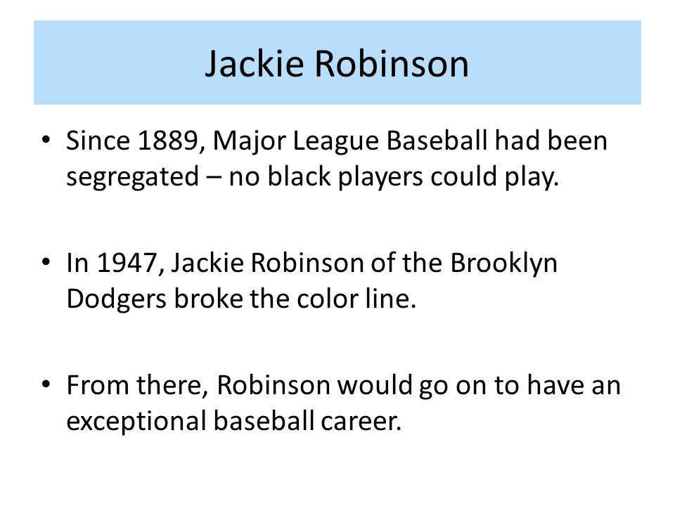 Jackie Robinson Since 1889, Major League Baseball had been segregated – no black players could play.