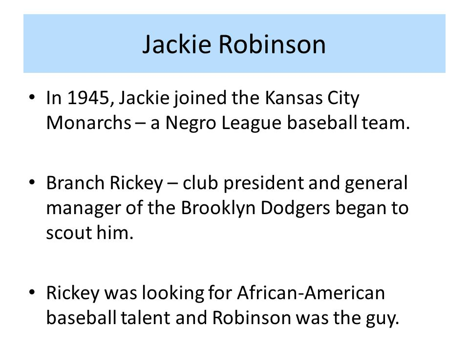 Jackie Robinson In 1945, Jackie joined the Kansas City Monarchs – a Negro League baseball team.