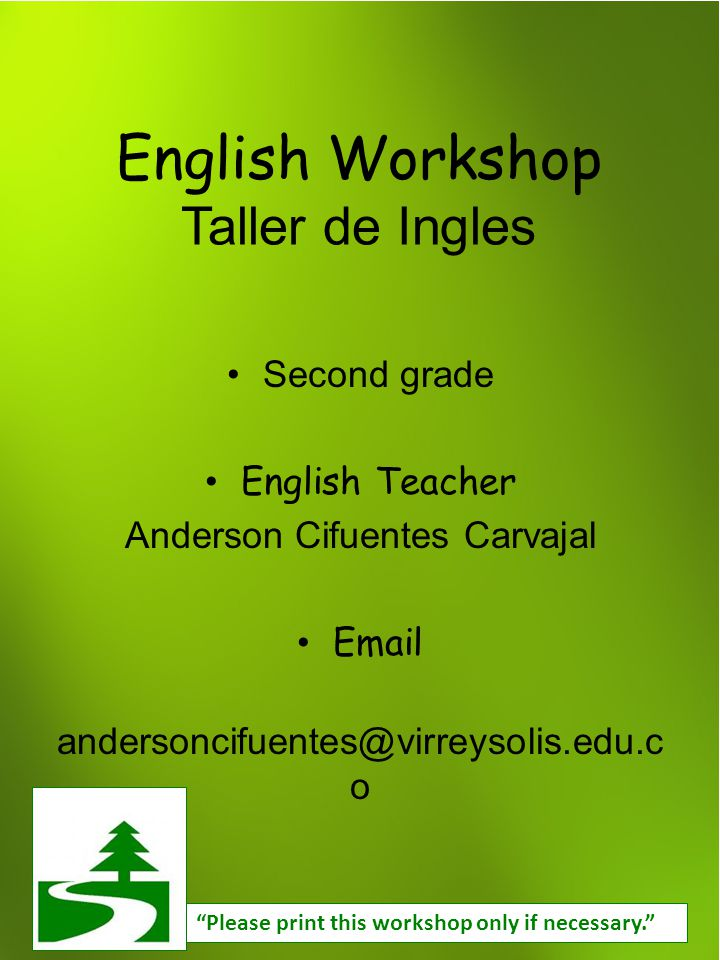 English Workshop Taller de Ingles Second grade English Teacher Anderson Cifuentes Carvajal Email andersoncifuentes@virreysolis.edu.c o Please print this workshop only if necessary.
