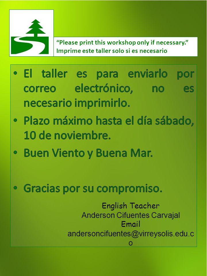 Imprime este taller solo si es necesario English Teacher Anderson Cifuentes Carvajal Email andersoncifuentes@virreysolis.edu.c o