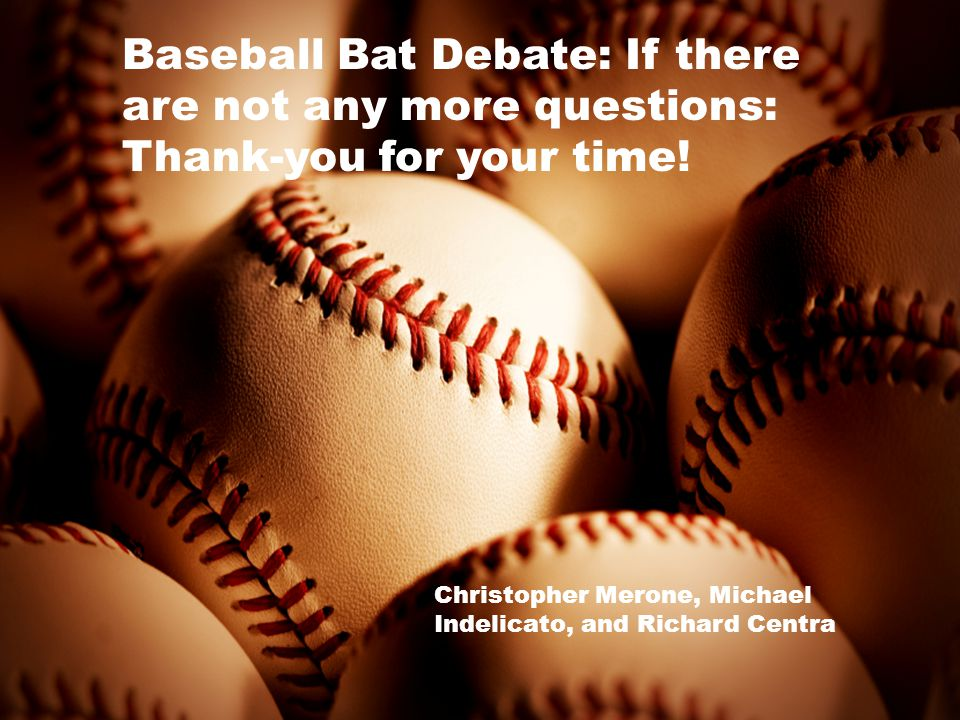 Baseball Bat Debate: If there are not any more questions: Thank-you for your time! Christopher Merone, Michael Indelicato, and Richard Centra