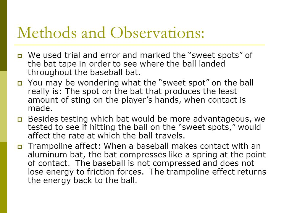 "Methods and Observations:  We used trial and error and marked the ""sweet spots"" of the bat tape in order to see where the ball landed throughout the"
