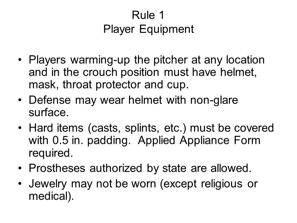 Rule 1 Player Equipment Players warming-up the pitcher at any location and in the crouch position must have helmet, mask, throat protector and cup.