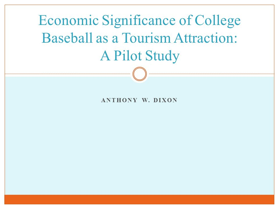 ANTHONY W. DIXON Economic Significance of College Baseball as a Tourism Attraction: A Pilot Study