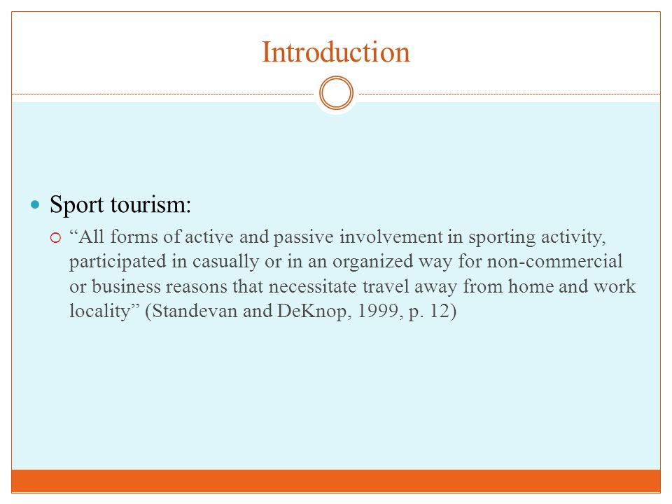 Introduction Sport tourism:  All forms of active and passive involvement in sporting activity, participated in casually or in an organized way for non-commercial or business reasons that necessitate travel away from home and work locality (Standevan and DeKnop, 1999, p.