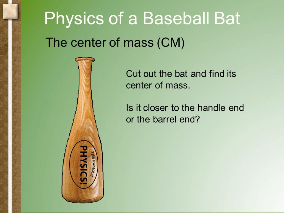 Physics of a Baseball Bat The center of mass (CM) CM in the middle Where is the CM of a real bat