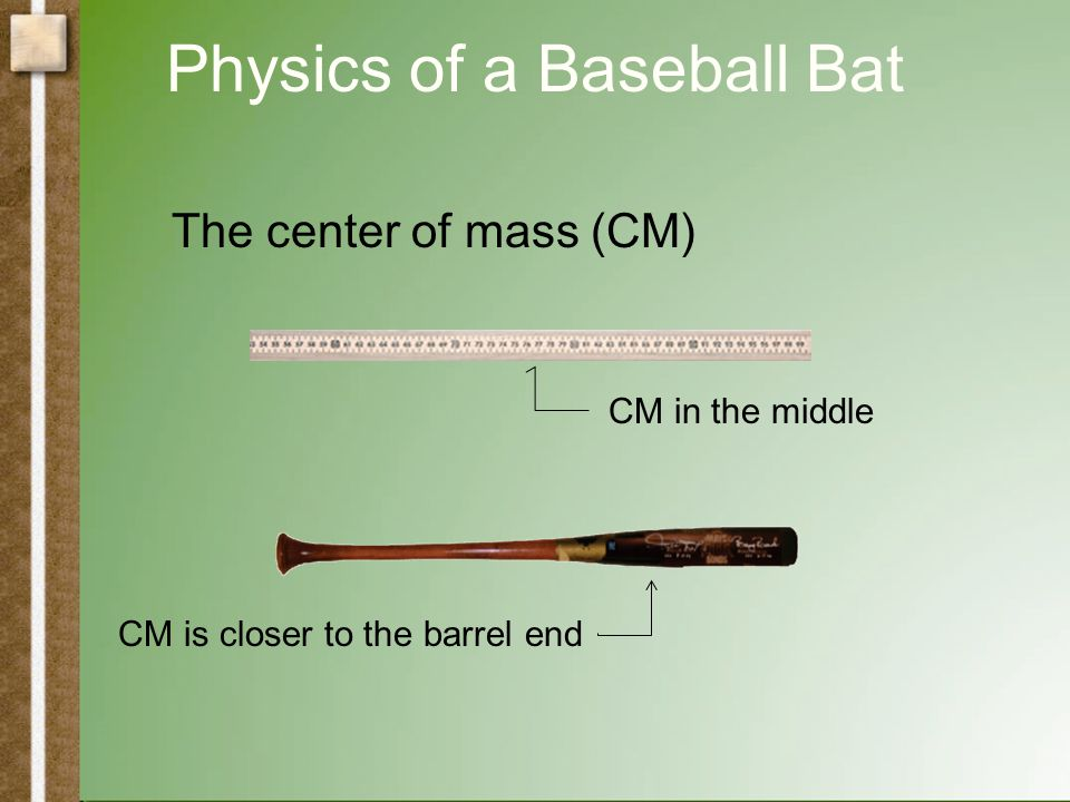 Physics of a Baseball Bat The center of mass (CM) Cut out the bat and find its center of mass. Is it closer to the handle end or the barrel end?