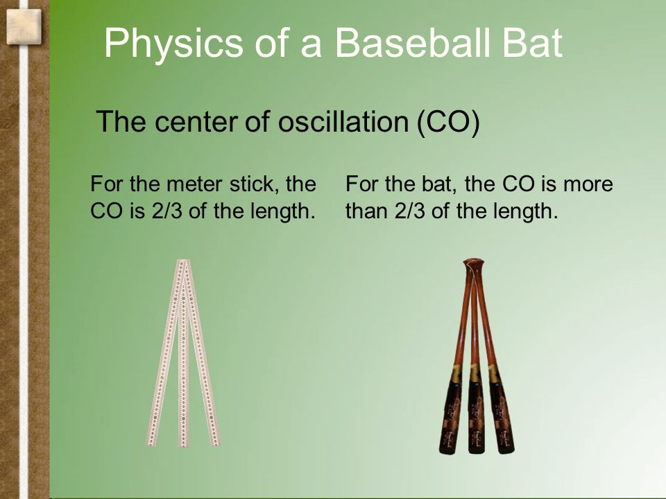 Physics of a Baseball Bat The center of oscillation (CO) Physical PendulumSimple Pendulum The CO is equal to the length of a simple pendulum with the