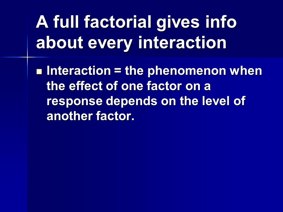 A full factorial gives info about every interaction Interaction = the phenomenon when the effect of one factor on a response depends on the level of another factor.