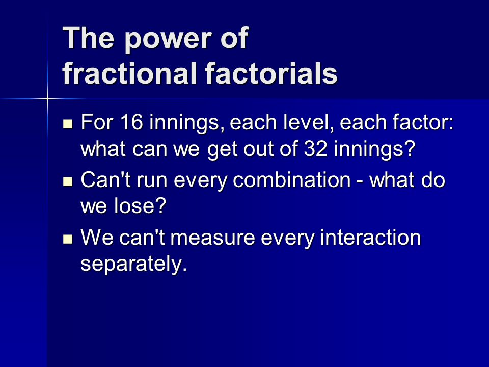 The power of fractional factorials For 16 innings, each level, each factor: what can we get out of 32 innings.