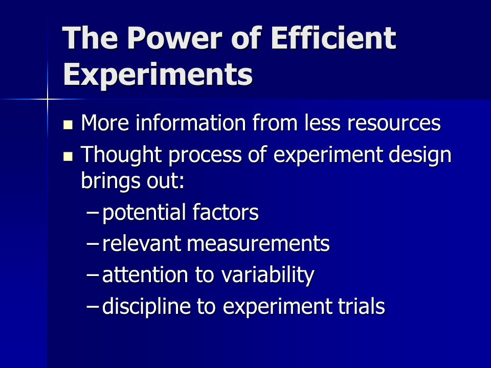 The Power of Efficient Experiments More information from less resources More information from less resources Thought process of experiment design brings out: Thought process of experiment design brings out: –potential factors –relevant measurements –attention to variability –discipline to experiment trials