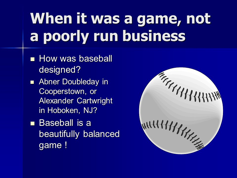 When it was a game, not a poorly run business How was baseball designed.