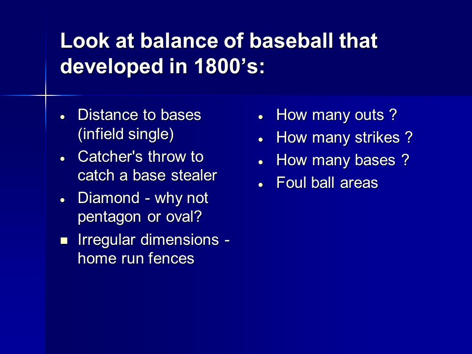 Look at balance of baseball that developed in 1800's:  Distance to bases (infield single)  Catcher s throw to catch a base stealer  Diamond - why not pentagon or oval.