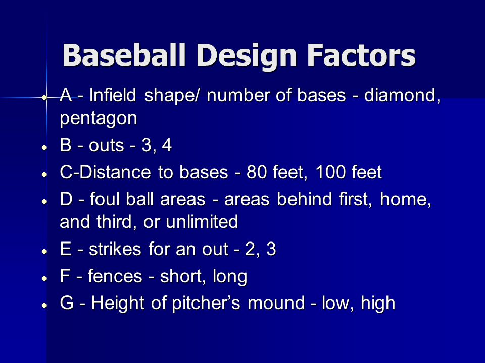 Baseball Design Factors  A - Infield shape/ number of bases - diamond, pentagon  B - outs - 3, 4  C-Distance to bases - 80 feet, 100 feet  D - foul ball areas - areas behind first, home, and third, or unlimited  E - strikes for an out - 2, 3  F - fences - short, long  G - Height of pitcher's mound - low, high