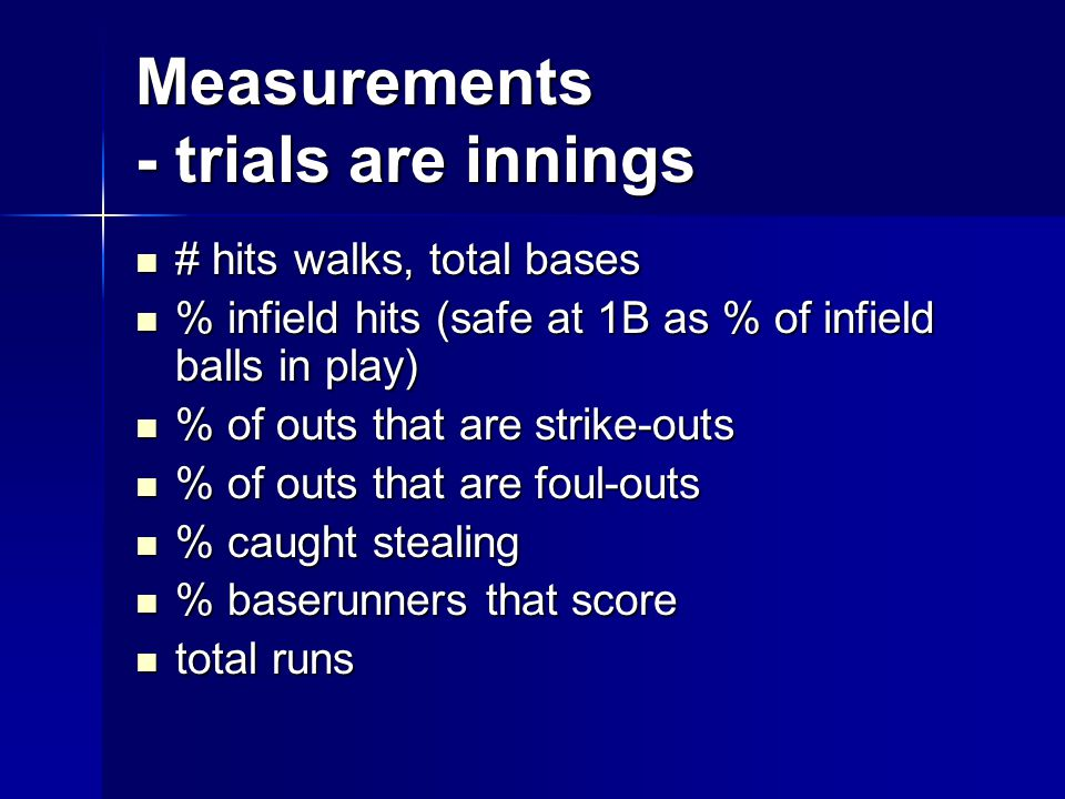 Measurements - trials are innings # hits walks, total bases # hits walks, total bases % infield hits (safe at 1B as % of infield balls in play) % infield hits (safe at 1B as % of infield balls in play) % of outs that are strike-outs % of outs that are strike-outs % of outs that are foul-outs % of outs that are foul-outs % caught stealing % caught stealing % baserunners that score % baserunners that score total runs total runs