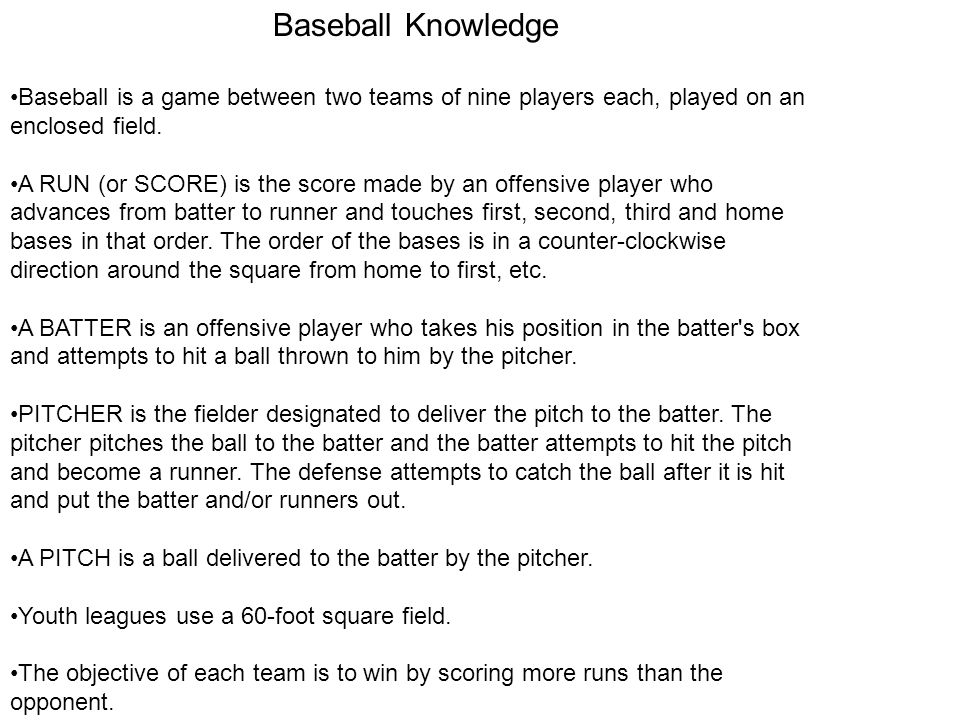 Baseball Knowledge Baseball is a game between two teams of nine players each, played on an enclosed field.
