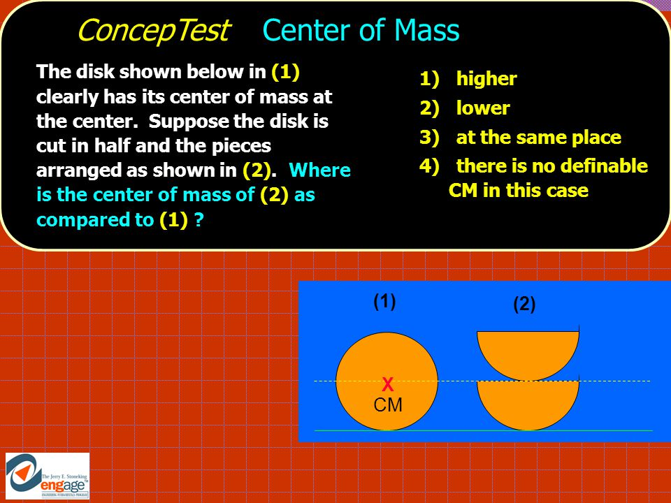ConcepTest Center of Mass (1) X CM (2) 1) higher 2) lower 3) at the same place 4) there is no definable CM in this case The disk shown below in (1) clearly has its center of mass at the center.