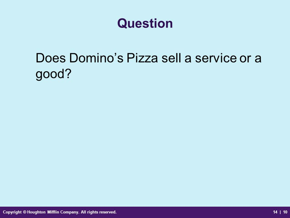 Copyright © Houghton Mifflin Company. All rights reserved.14 | 10 Question Does Domino's Pizza sell a service or a good?
