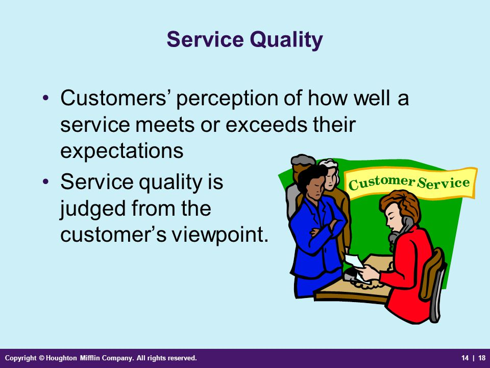 Copyright © Houghton Mifflin Company. All rights reserved.14 | 18 Service Quality Customers' perception of how well a service meets or exceeds their e