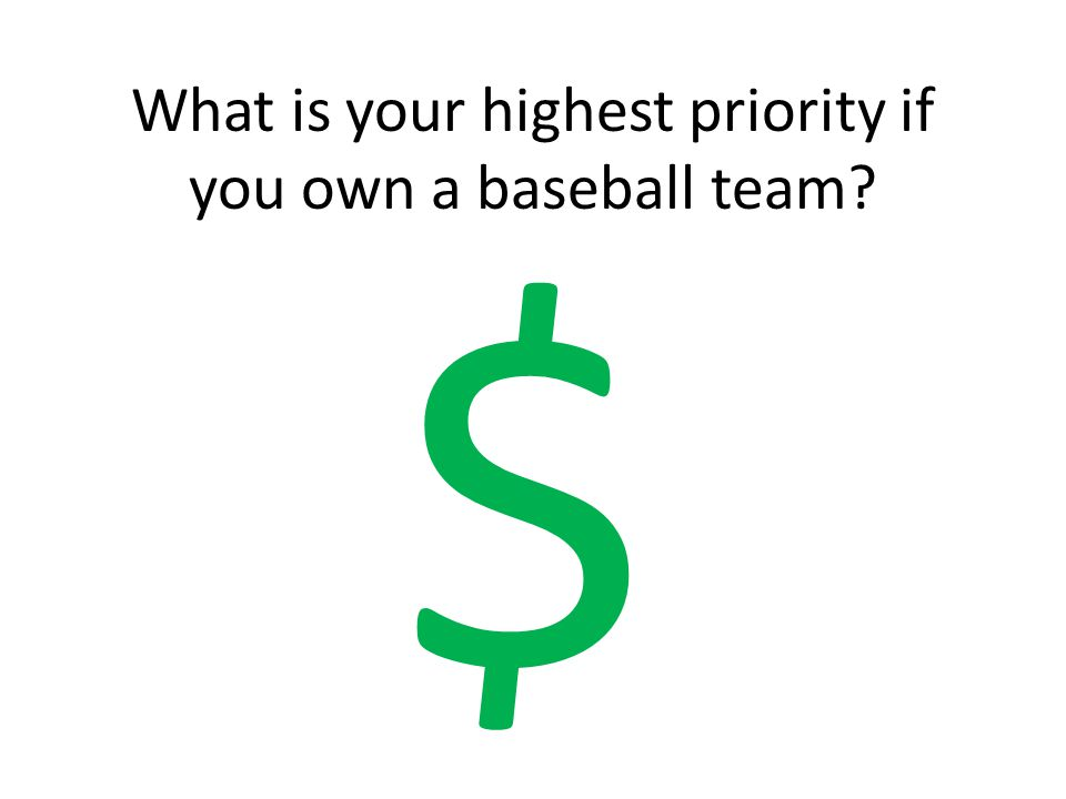 What is your highest priority if you own a baseball team? $