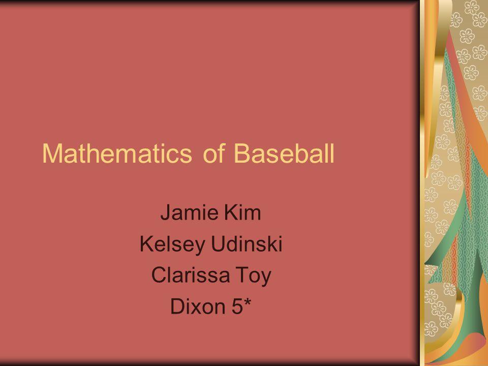 Mathematics of Baseball Jamie Kim Kelsey Udinski Clarissa Toy Dixon 5*