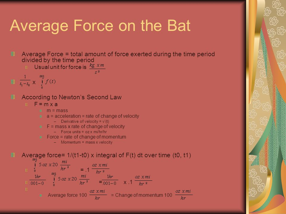 Average Force on the Bat Average Force = total amount of force exerted during the time period divided by the time period Usual unit for force is x According to Newton's Second Law F = m x a m = mass a = acceleration = rate of change of velocity –Derivative of velocity = v'(t) F = mass x rate of change of velocity –Force units = oz x mi/hr/hr Force = rate of change of momentum –Momentum = mass x velocity Average force= 1/(t1-t0) x integral of F(t) dt over time (t0, t1) =.1 = x.1 Average force 100 = Change of momentum 100