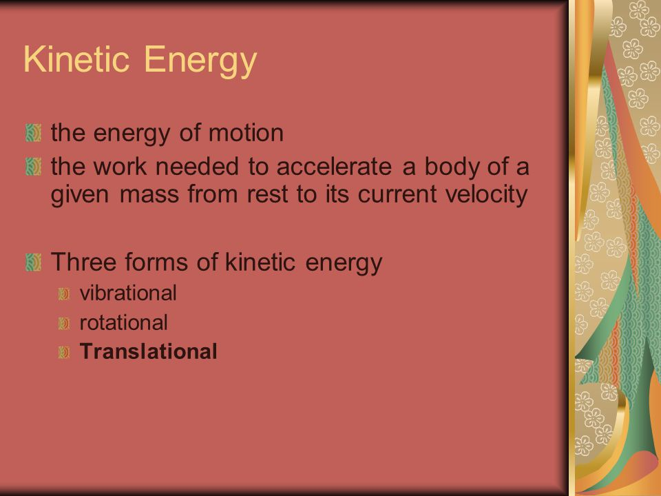 Kinetic Energy the energy of motion the work needed to accelerate a body of a given mass from rest to its current velocity Three forms of kinetic energy vibrational rotational Translational