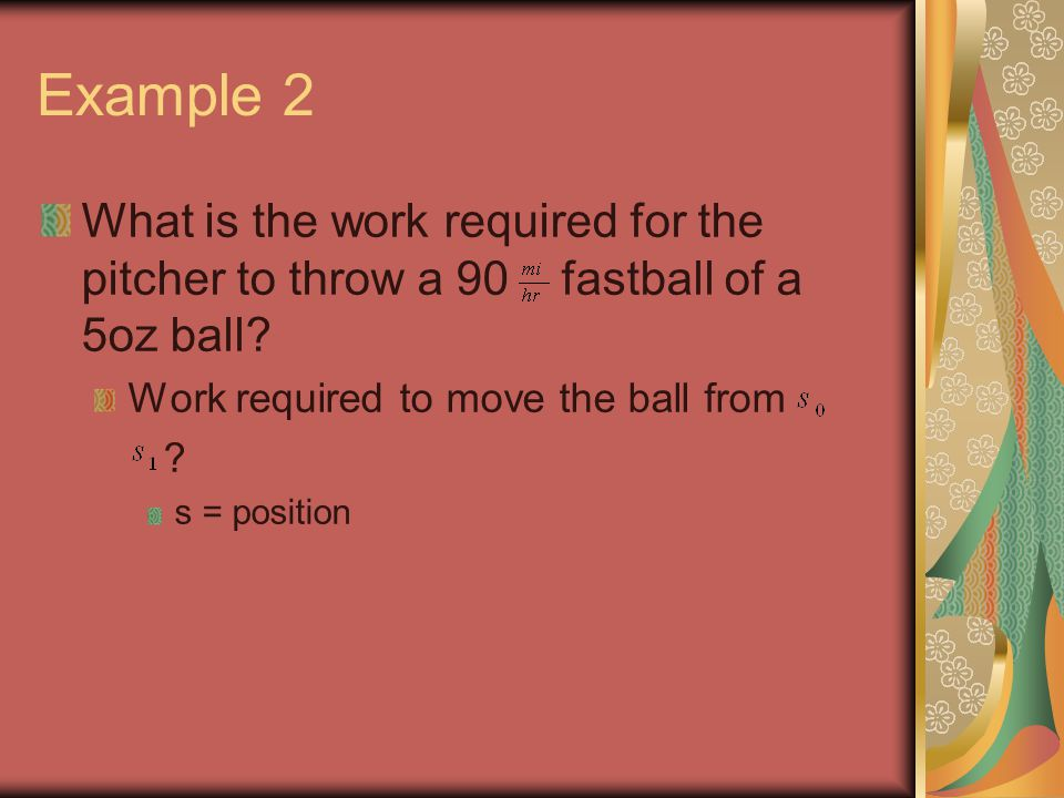 Example 2 What is the work required for the pitcher to throw a 90 fastball of a 5oz ball.