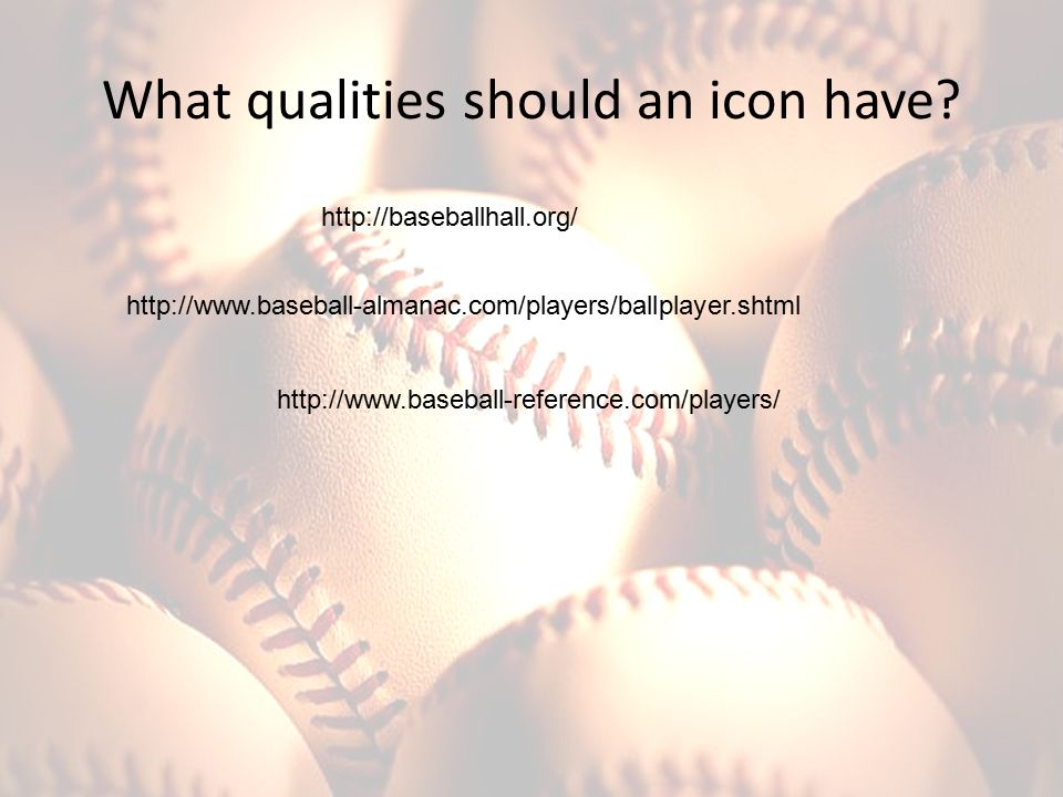What qualities should an icon have? http://baseballhall.org/ http://www.baseball-almanac.com/players/ballplayer.shtml http://www.baseball-reference.co