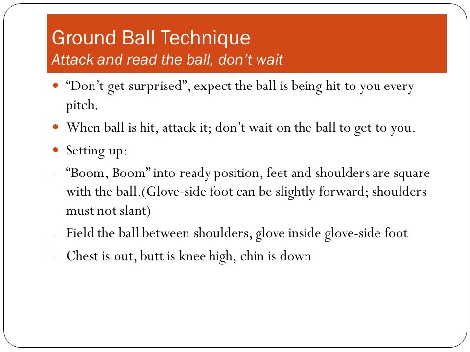 Ground Ball Technique Attack and read the ball, don't wait Don't get surprised , expect the ball is being hit to you every pitch.
