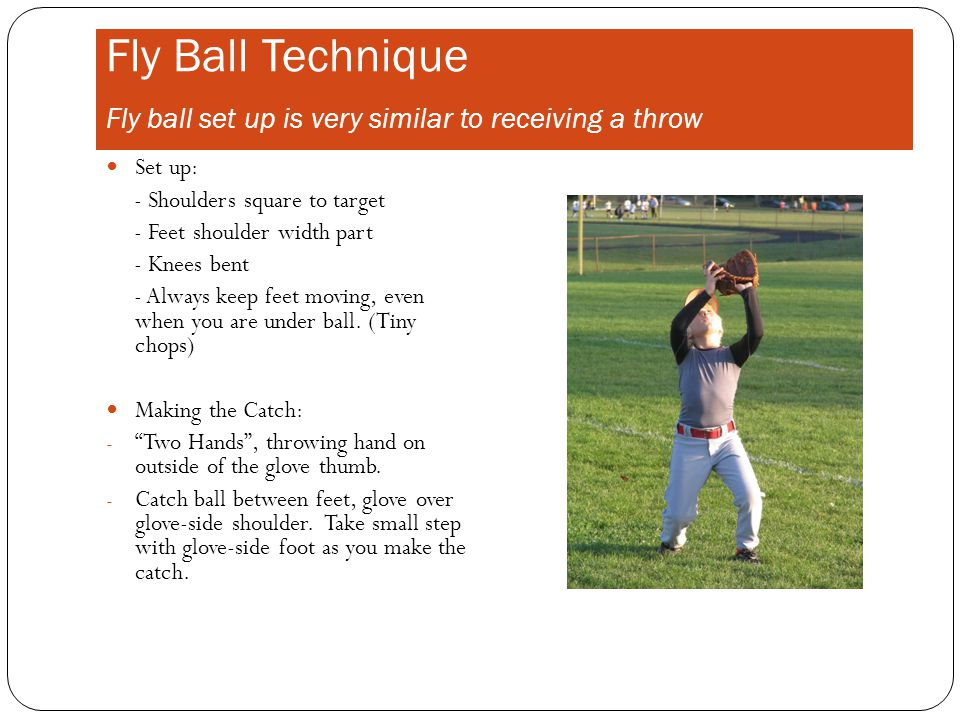 Fly Ball Technique Fly ball set up is very similar to receiving a throw Set up: - Shoulders square to target - Feet shoulder width part - Knees bent - Always keep feet moving, even when you are under ball.