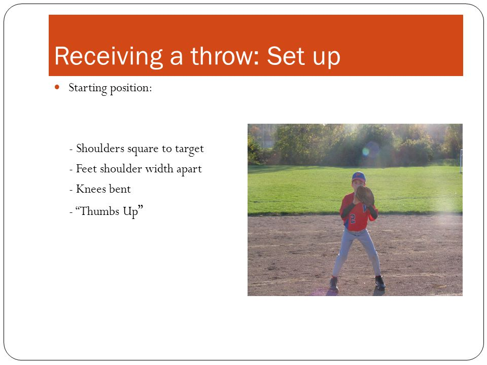 Receiving a throw: Set up Starting position: - Shoulders square to target - Feet shoulder width apart - Knees bent - Thumbs Up