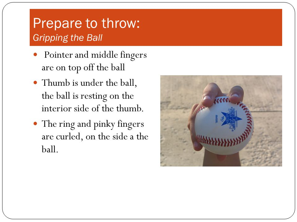 Prepare to throw: Gripping the Ball Pointer and middle fingers are on top off the ball Thumb is under the ball, the ball is resting on the interior side of the thumb.
