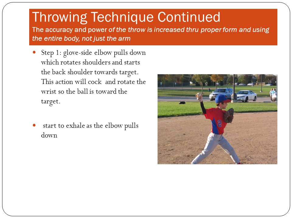 Throwing Technique Continued The accuracy and power of the throw is increased thru proper form and using the entire body, not just the arm Step 1: glove-side elbow pulls down which rotates shoulders and starts the back shoulder towards target.