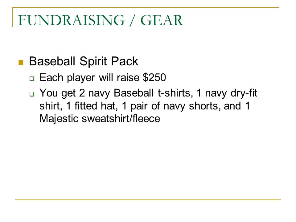 FUNDRAISING / GEAR Baseball Spirit Pack  Each player will raise $250  You get 2 navy Baseball t-shirts, 1 navy dry-fit shirt, 1 fitted hat, 1 pair of navy shorts, and 1 Majestic sweatshirt/fleece