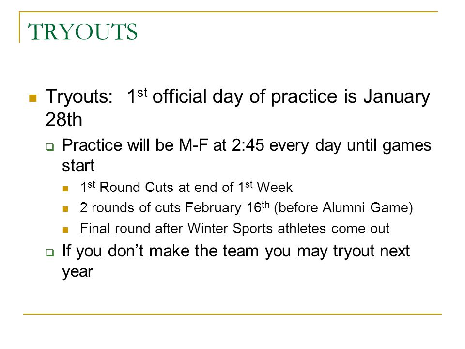 TRYOUTS Tryouts: 1 st official day of practice is January 28th  Practice will be M-F at 2:45 every day until games start 1 st Round Cuts at end of 1 st Week 2 rounds of cuts February 16 th (before Alumni Game) Final round after Winter Sports athletes come out  If you don't make the team you may tryout next year