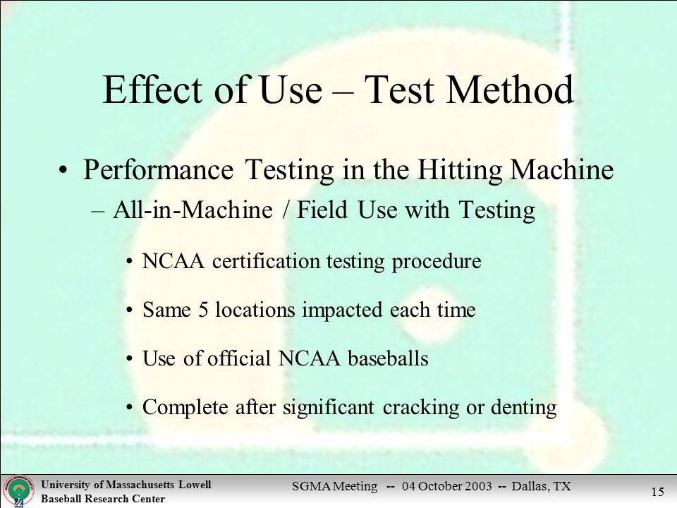SGMA Meeting -- 04 October 2003 -- Dallas, TX University of Massachusetts Lowell Baseball Research Center 15 Effect of Use – Test Method Performance Testing in the Hitting Machine –All-in-Machine / Field Use with Testing NCAA certification testing procedure Same 5 locations impacted each time Use of official NCAA baseballs Complete after significant cracking or denting