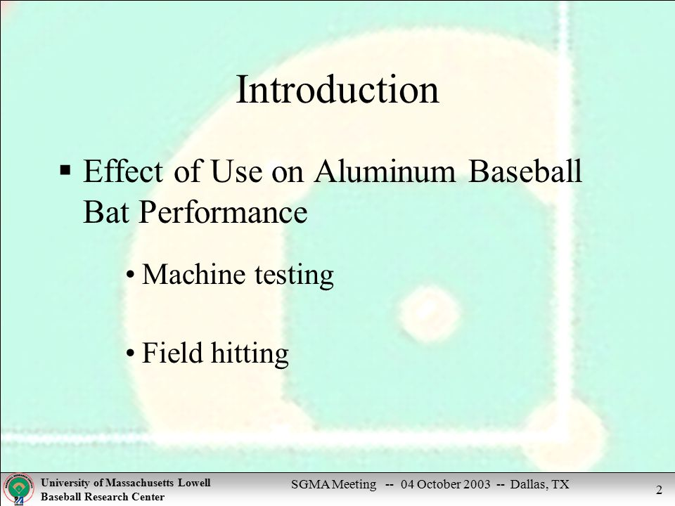 SGMA Meeting -- 04 October 2003 -- Dallas, TX University of Massachusetts Lowell Baseball Research Center 2 Introduction  Effect of Use on Aluminum Baseball Bat Performance Machine testing Field hitting