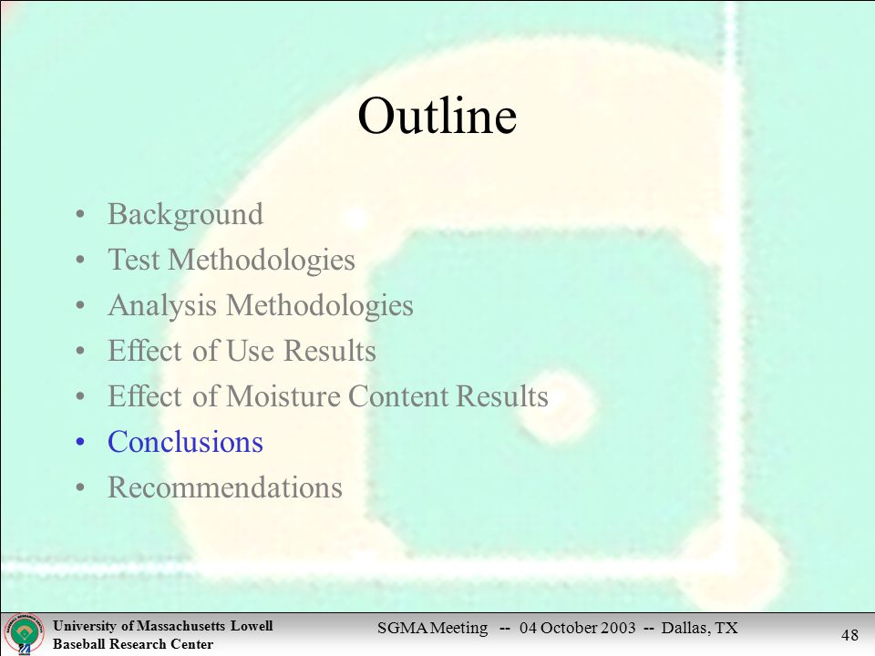 SGMA Meeting -- 04 October 2003 -- Dallas, TX University of Massachusetts Lowell Baseball Research Center 48 Outline Background Test Methodologies Analysis Methodologies Effect of Use Results Effect of Moisture Content Results Conclusions Recommendations