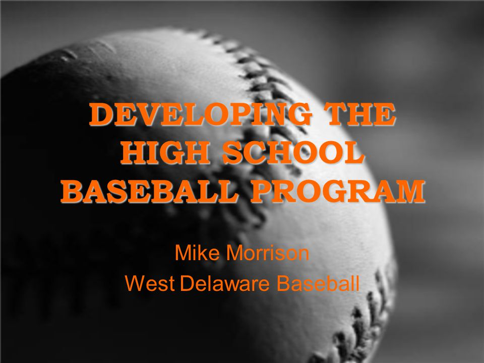DEVELOPING THE HIGH SCHOOL BASEBALL PROGRAM Mike Morrison West Delaware Baseball
