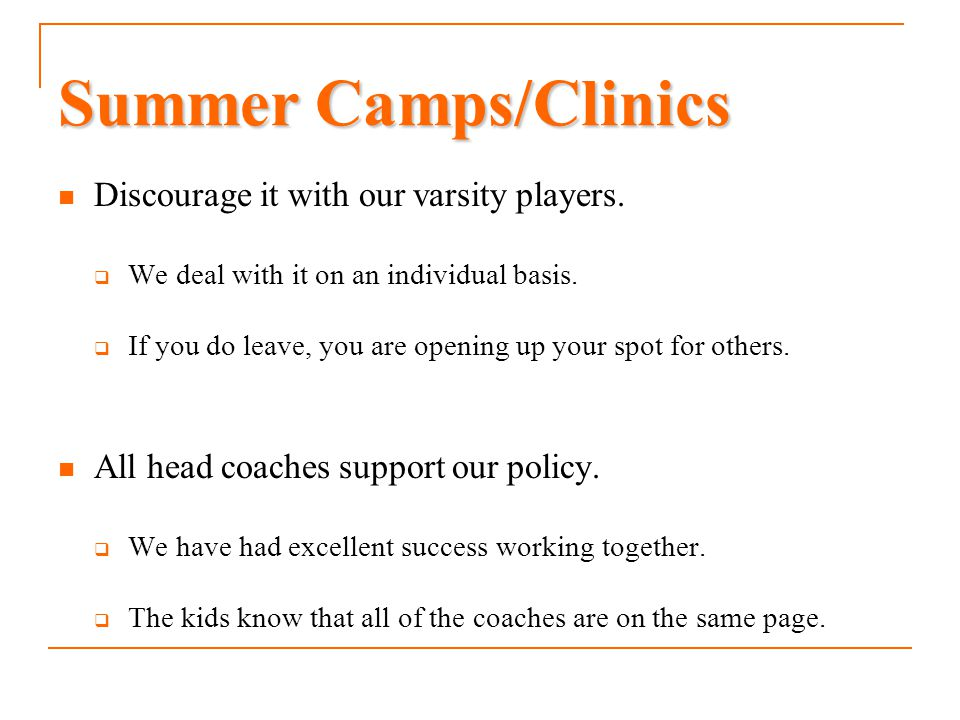 Summer Camps/Clinics Discourage it with our varsity players.  We deal with it on an individual basis.  If you do leave, you are opening up your spot