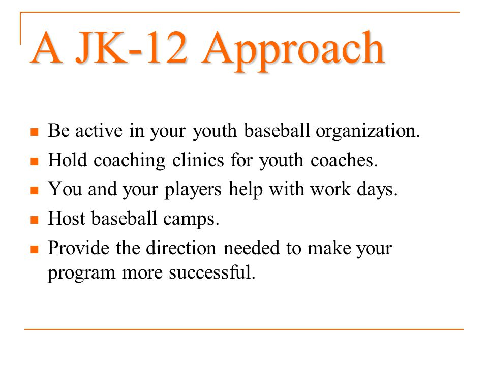 A JK-12 Approach Be active in your youth baseball organization. Hold coaching clinics for youth coaches. You and your players help with work days. Hos